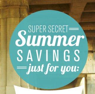 SUPER SECRET SUMMER SAVINGS JUST FOR YOU: