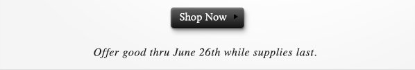 Offer good thru June 26th while supplies last. SHOP NOW.