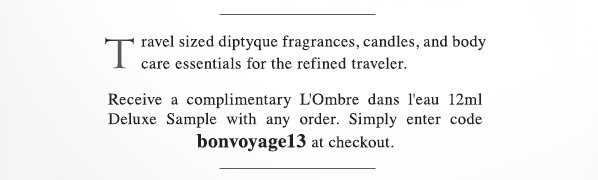 Travel sized diptyque fragrances, candles, and body care essentials for the refined traveler. Receive a complimentary L'Ombre dans l'eau 12ml Deluxe Sample with any order. Simply enter code bonvoyage13 at checkout. SHOP NOW.