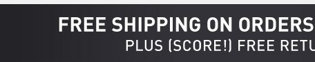FREE SHIPPING ON ORDERS OVER $49* - PLUS (SCORE!) FREE RETURNS