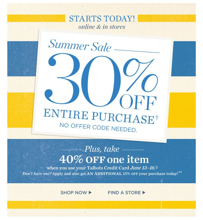 Starts today! Online and in stores. Summer Sale- 30% off entire purchase. No offer code needed. Plus take 40% off one item when you use your Talbots Credit Card, June 13 - 16. Shop now. Find a store.