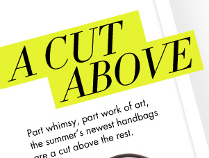 A CUT ABOVE - Part whimsy, part work of art, the summer's newest handbags are a cut above the rest.