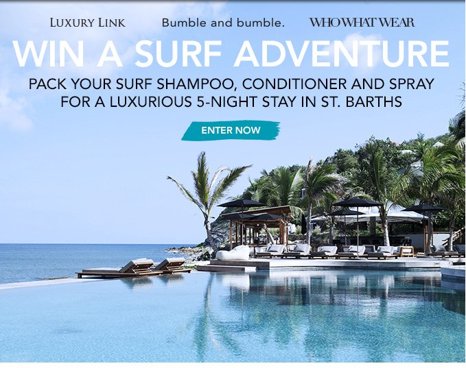 Bumble and bumble. Who What Wear + Luxury Link presentWIN A SURF ADVENTUREPack your Surf Shampoo, Conditioner and Spray for a luxurious 5-night stay in St. Barths.›ENTER NOW