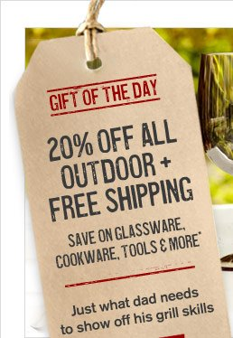 GIFT OF THE DAY - 20% OFF ALL OUTDOOR + FREE SHIPPING - SAVE ON GLASSWARE, COOKWARE, TOOLS & MORE* - Just what dad needs to show off his grill skills