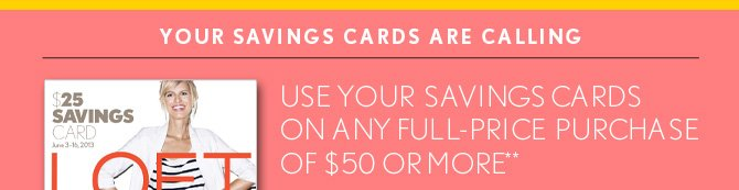 YOUR SAVINGS CARDS ARE CALLING  USE YOUR SAVINGS CARDS ON ANY FULL–PRICE PURCHASE  OF $50 OR MORE**