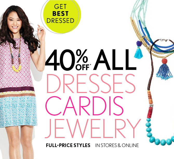 GET BEST DRESSED  40% OFF*  ALL DRESSES CARDIS JEWELRY  FULL–PRICE STYLES  IN STORES & ONLINE
