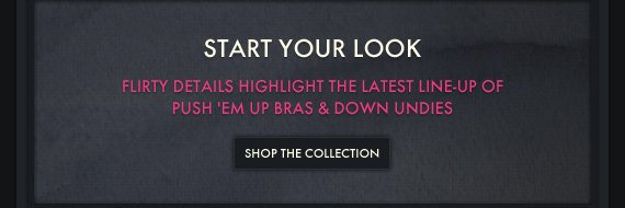 START YOUR LOOK FLIRTY DETAILS HIGHLIGHT THE LATEST LINE-UP OF PUSH 'EM UP BRAS & DOWN UNDIES SHOP THE COLLECTION