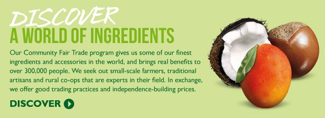 DISCOVER A WORLD OF INGREDIENTS -- Our Community Fair Trade program gives us some of our finest ingredients and accessories in the world, and brings real benefits to over 300,000 people. We seek out small-scale farmers, traditional artisans and rural co-ops that are experts in their field. In exchange, we offer good trading practices and independence-building prices. -- DISCOVER