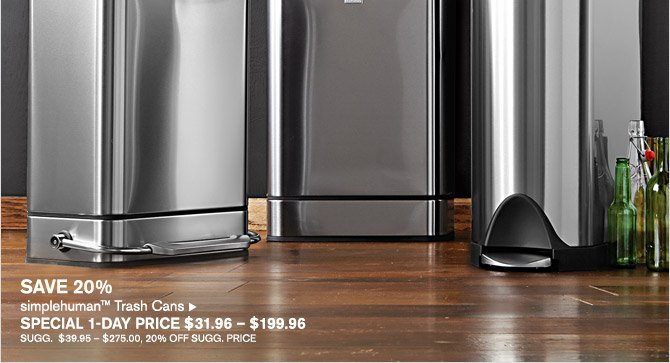 SAVE 20% -- simplehuman™ Trash Cans -- SPECIAL 1-DAY PRICE $31.96 - $199.96 -- SUGG. $39.95 - $275.00, 20% OFF SUGG. PRICE