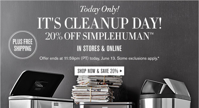 Today Only! -- IT'S CLEANUP DAY! 20% OFF SIMPLEHUMAN™ PLUS FREE SHIPPING-- IN STORES & ONLINE -- Offer ends at 11:59pm (PT) today, June 13. Some exclusions apply.* -- SHOP NOW & SAVE 20%