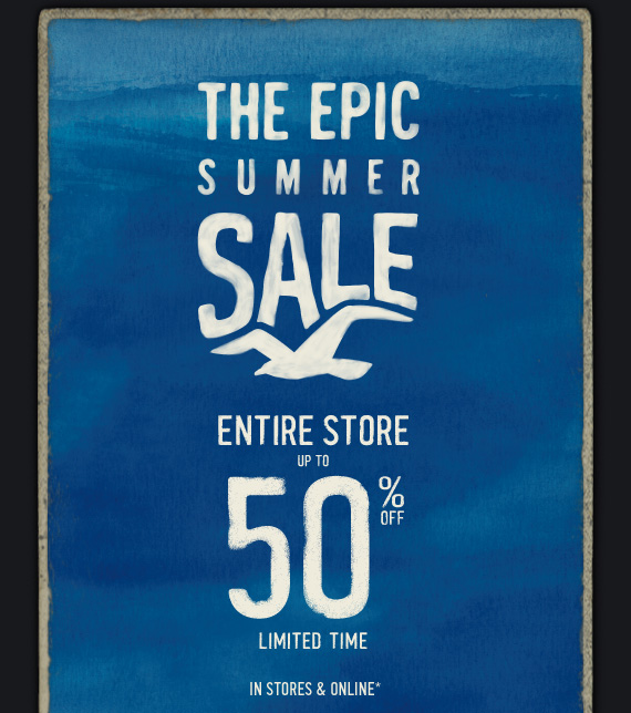 THE EPIC SUMMER SALE  ENTIRE STORE UP TO 50% LIMITED TIME IN STORES & ONLINE*