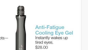 Anti-Fatigue  Cooling Eye Gel. Instantly wakes up tired eyes. $28.00