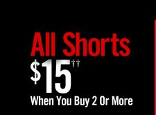 ALL SHORTS $15†† WHEN YOU BUY 2 OR MORE