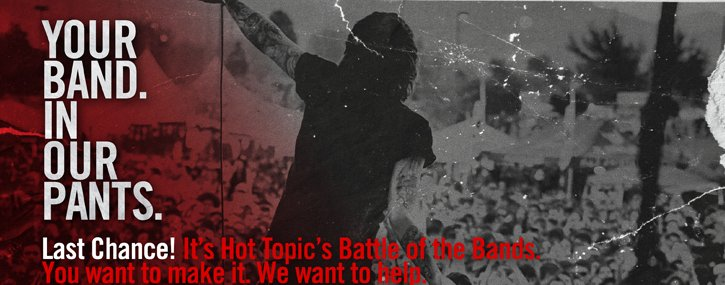 YOUR BAND. IN OUR PANTS. LAST CHANCE! IT'S HOT TOPIC'S BATTLE OF THE BANDS. YOU WANT TO MAKE IT. WE WANT TO HELP.