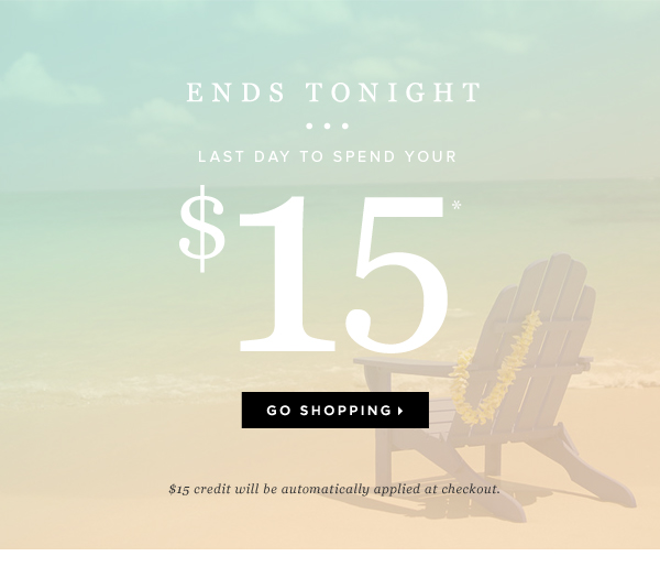 Ends Tonight Last Day to Spend Your $15* - - Go Shopping