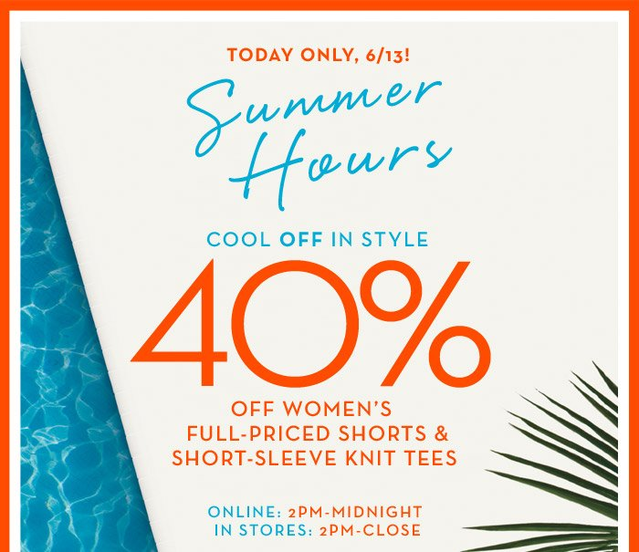 TODAY ONLY, 6/13 | Summer Hours | COOL OFF IN STYLE 40% OFF WOMEN'S FULL-PRICED SHORTS & SHORT SLEEVE KNIT TEES | ONLINE: 2PM-MIDNIGHT IN STORES: 2PM-CLOSE
