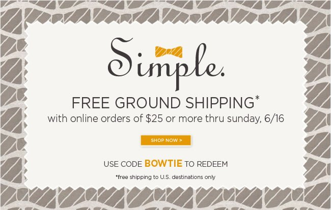 Free Ground Shipping*  with online orders of $25 or more  Thru Sunday, 6/16   Use code BOWTIE to redeem   *Free ground shipping to U.S. destinations only.   Shop online at www.papyrusonline.com