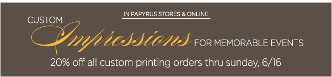 All Custom Printing  20% Off thru Sunday, 6/16   Shop in PAPYRUS stores or online at www.papyrusonline.com  To save on custom printing