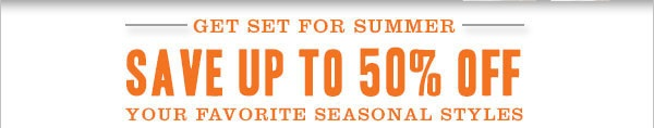 GET SET FOR SUMMER -  SAVE UP TO 50% OFF YOUR FAVORITE SEASONAL STYLES