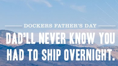 DOCKERS FATHER'S DAY - DAD'LL NEVER KNOW YOU HAD TO SHIP OVERNIGHT.