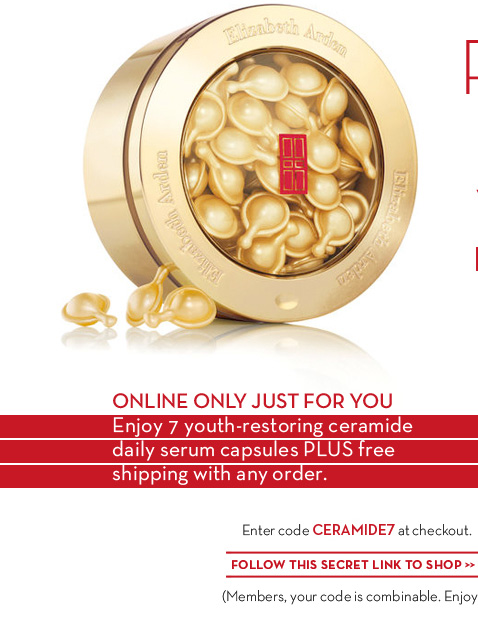 ONLINE ONLY JUST FOR YOU. Enjoy 7 youth-restoring ceramide daily serum capsules PLUS free shipping with any order. Enter code CERAMIDE7 at checkout. FOLLOW THIS SECRET LINK TO SHOP. (Members, your code is combinable. Enjoy!)