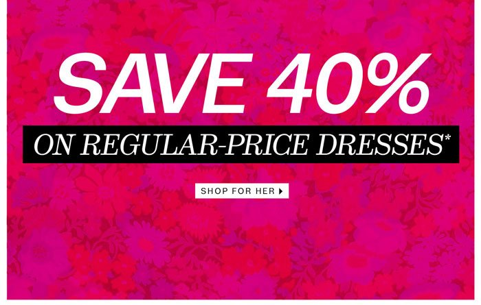 Save 40% on regular-price dresses*. Shop for Her.