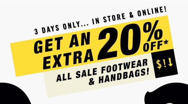3 DAYS ONLY... IN STORE AND ONLINE! EXTRA 20% OFF ALL SALE FOOTWEAR AND HANDBAGS