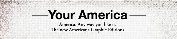 YOUR AMERICA | America. Any way you like it. The new Americana Graphic Editions.