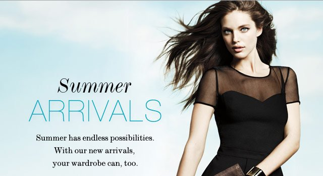 Summer has endless possibilities. With our new arrivals, your wardrobe can, too.