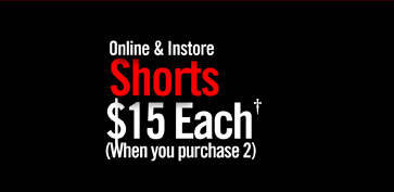 ONLINE & INSTORE - SHORTS $15 EACH† (WHEN YOU PURCHASE 2)