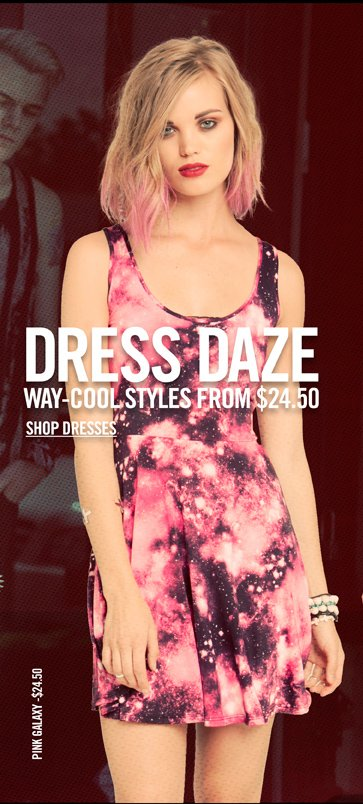 DRESS DAZE WAY-COOL STYLES FROM $24.50 - SHOP DRESSES
