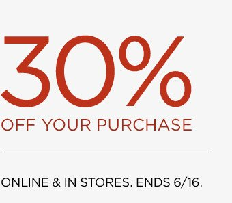 30% OFF YOUR PURCHASE | ONLINE & IN STORES. ENDS 6/16.