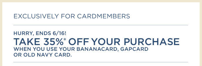 EXCLUSIVELY FOR CARDMEMBERS | HURRY, ENDS 6/16! TAKE 35%* OFF YOUR PURCHASE WHEN YOU USE YOUR BANANACARD, GAPCARD OR OLD NAVY CARD.