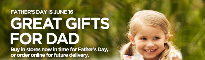 FATHER'S DAY IS JUNE 16. GREAT GIFTS FOR DAD. Buy in stores now in  time for Father's Day, or order online for future delivery.
