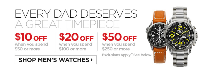 EVERY DAD DESERVES A GREAT TIMEPIECE. $10 OFF when you spend $50 or  more | $20 OFF when you spend $100 or more | $50 OFF when you spend $250  or more. Exclusions apply.** SHOP MEN'S WATCHES ›