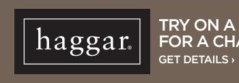 HAGGAR. TRY ON A PAIR OF HAGGAR PANTS FOR A CHANCE TO WIN GREAT  PRIZES. GET DETAILS ›