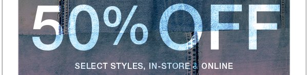 50% off Select Styles, In-store & Online