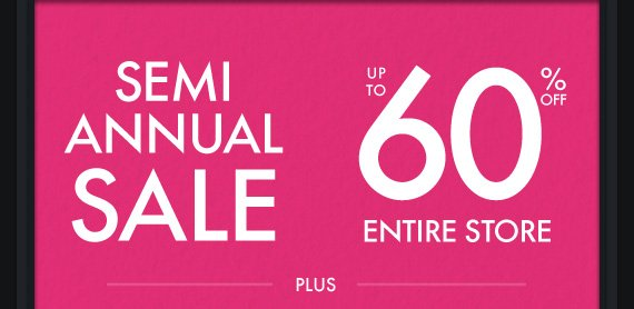 SEMI ANNUAL SALE UP TO 60% OFF ENTIRE STORE PLUS