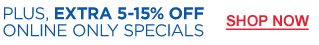 Plus, Extra 5-15% OFF Online Only Specials | Shop Now