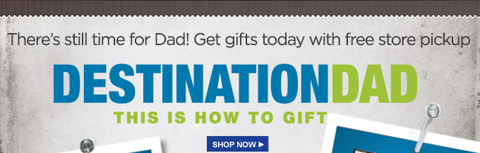 There's still time for Dad! Get gifts today with free store pickup | Destination Dad | This Is How To Gift | Shop Now