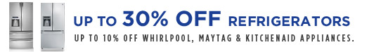 UP TO 30% OFF REFRIGERATORS | UP TO 10% OFF WHIRLPOOL, MAYTAG & KITCHENAID APPLIANCES.