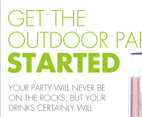 GET THE OUTDOOR PARTY STARTED YOUR PARTY WILL NEVER BE ON THE ROCKS, BUT YOUR DRINKS CERTAINLY WILL