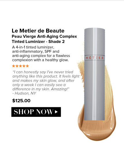"5 Stars Le Metier de Beaute - Peau Vierge Anti-Aging Complex Tinted Luminizer - Light to Medium A 4-in1 tinted luminizer, anti-inflammatory, SPF and anti-aging complex for a flawless complexion with a healthy glow.  ""I can honestly say I've never tried anything like this product. It feels light and makes my skin glow, and after only a week I can easily see a difference in my skin. Amazing!"" – Hudson, NY $125.00 Shop Now>>"