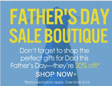 Father's Day Sale Boutique Don't forget to shop the perfect gifts for Dad this Father's Day—they're 20% off!* *Brand exclusions apply Shop Now>>