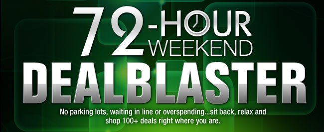 72-HOUR WEEKEND DEALBLASTER. No parking lots, waiting in line or overspending...sit back, relax and shop 100+ deals right where you are.