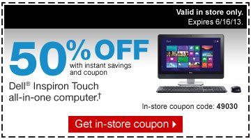 50% off  with instant savings and coupon. Dell inspiron Touch all-in-one  computer.† In-store coupon code: 49030 Valid in store only.  Expires 6/16/13. Get in-store coupon.