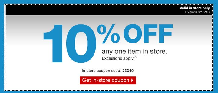 10% off  any one item in store. Exclusions apply.^ In-store coupon code: 23340.  Get in-store coupon. Valid in store only. Expires 6/15/13.