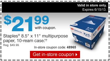 $21.99  with coupon. Staples 8.5 inches by 11 inches multipurpose paper, 10-ream  case.†† Reg. $49.99. In-store coupon code: 48965. Get  in-store coupon. Valid in store only. Expires 6/15/13.