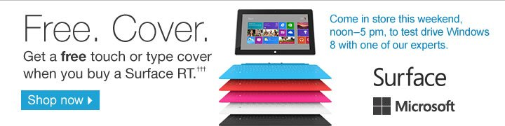 Free  Cover. Get a free touch or type cover when you buy a Surface  RT.††† Come in store this weekend, noon-5 PM, to  test drive Windows 8 with one of our experts. Shop now.