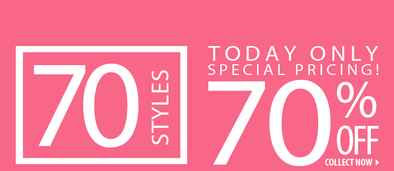 70 STYLES. TODAY ONLY SPECIAL PRICING! 70 % OFF. COLLECT NOW.